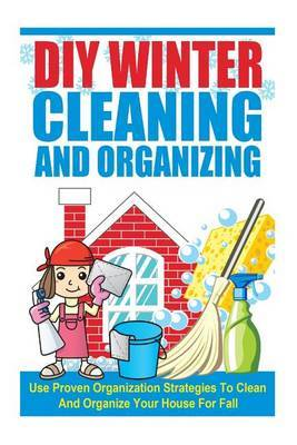 DIY Winter Cleaning and Organizing - Use Proven Organization Strategies to Clean and Organize Your House for Fall