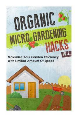 Organic Micro Gardening Hacks Vol. 2 - Maximize Your Garden Efficiency with Limited Amount of Space