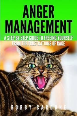 Anger Management: A Step-By Step Guide to Freeing Yourself from the Frustrations of Rage