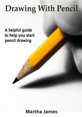 Drawing with Pencil: A Helpful Guide to Help You Start Pencil Drawing