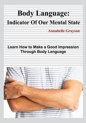 Body Language: Indicator of Our Mental State: Learn How to Make a Good Impression Through Body Language