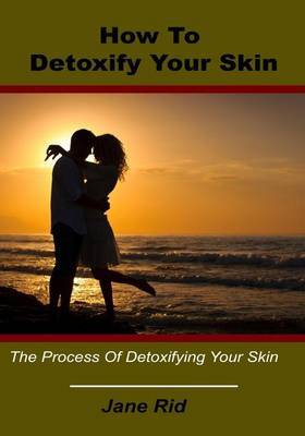 How to Detoxify Your Skin: The Process of Detoxifying Your Skin