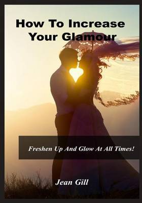 How to Increase Your Glamour: Freshen Up and Glow at All Times!