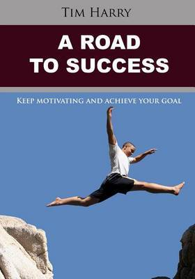 A Road to Success: Keep Motivating and Achieve Your Goal