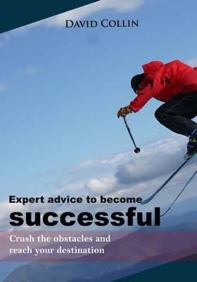 Expert Advice to Become Successful: Crush the Obstacles and Reach Your Destination