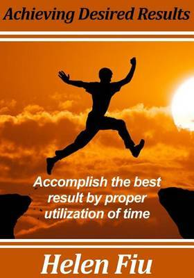Achieving Desired Results: Accomplish the Best Result by Proper Utilization of Time