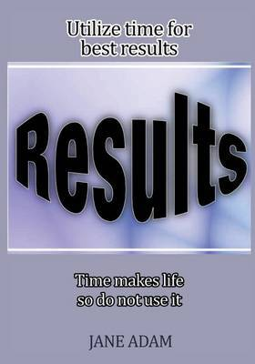 Utilize Time for Best Results: Time Makes Life, So Do Not Use It