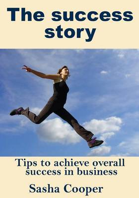 The Success Story: Tips to Achieve Overall Success in Business