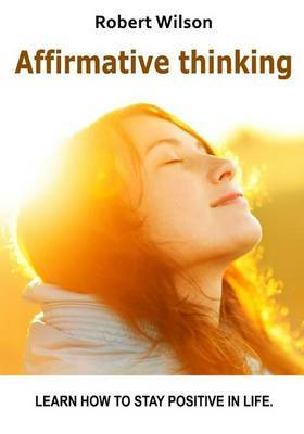 Affirmative Thinking: Learn How to Stay Positive in Life.