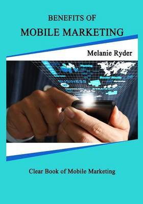 Benefits of Mobile Marketing.: Learn How to Make Money Quickly with Out Loss
