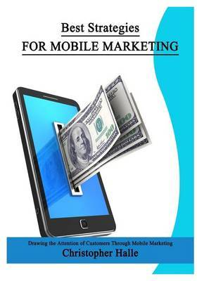 Best Strategies for Mobile Marketing: Learn to Earn Cash by Applying Your Own Professions