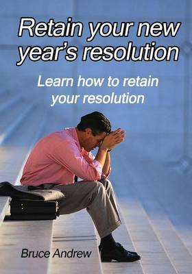 Retain Your New Year?s Resolution: Learn How to Retain Your Resolution