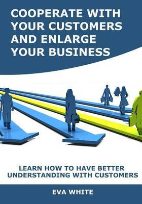 Cooperate with Your Customers and Enlarge Your Business: Learn How to Have Better Understanding with Customers