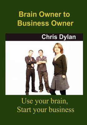 Brain Owner to Business Owner: Use Your Brain, Start Your Business