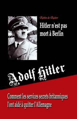 Adolf Hitler N'Est Pas Mort a Berlin: Comment Les Services Secrets Britanniques L'Ont Aide a Quitter L'Allemagne
