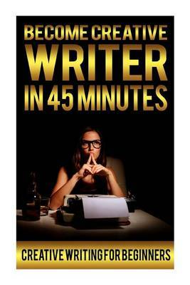 Become Creative Writer in 45 Minutes: Creative Writing for Beginners Prompts, Exercises, Topics, Ideas, Jobs, Tips Coursebook Book