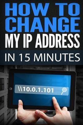 How to Change My IP Address in 15 Minutes: Guide How to Change Your IP, Hide My IP Free, IP Changer Software, Change IP Online, Locate IP, Find IP Address, IP Hider Book
