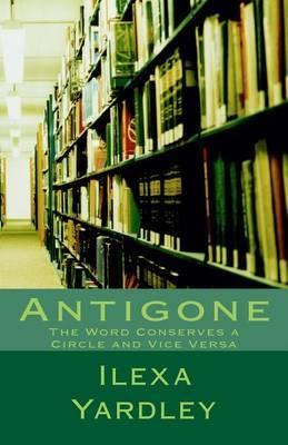Antigone: The Word Conserves a Circle and Vice Versa