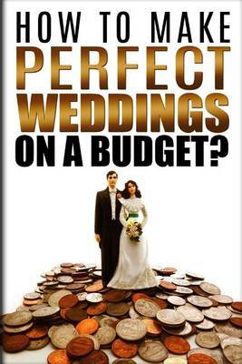 How to Make Perfect Weddings on a Budget: Etiquette, Speeches, Ceremony Location Party Cake & Gift Ideas, Decorations & Dresses, Invitation Cards, Hair Styles List, Photography & Videography Book