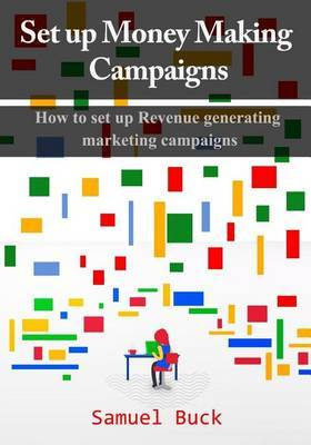 Set Up Money Making Campaigns: How to Set Up Revenue Generating Marketing Campaigns