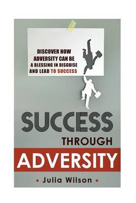 Success Through Adversity: Discover How Adversity Can Be a Blessing in Disguise and Lead to Success
