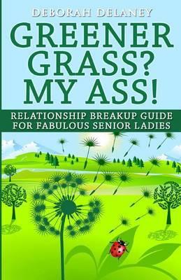 Greener Grass? My Ass!: Relationship Breakup Guide for Fabulous Senior Ladies