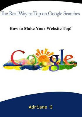 The Real Way to Top on Google Searches: How to Make Your Website Top!