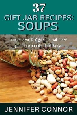 37 Gift Jar Recipes: Soups: Inexpensive, DIY Gifts That Will Make You More Popular Than Santa.