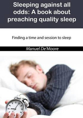 Sleeping Against All Odds: A Book about Preaching Quality Sleep: Finding a Time and Session to Sleep