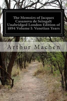 The Memoirs of Jacques Casanova de Seingalt Unabridged London Edition of 1894 Volume I: Venetian Years: 1725-1798