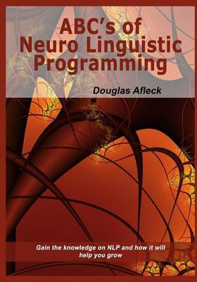 ABC?S of Neuro Linguistic Programming Douglas Afleck: Gain the Knowledge on Nlp and How It Will Help You Grow