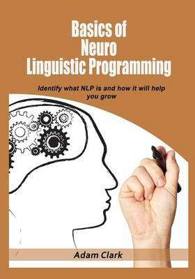 Basics of Neuro Linguistic Programming: Identify What Nlp Is and How It Will Help You Grow.