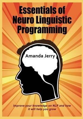 Essentials of Neuro Linguistic Programming: Improve Your Knowledge on Nlp and How It Will Help You Grow