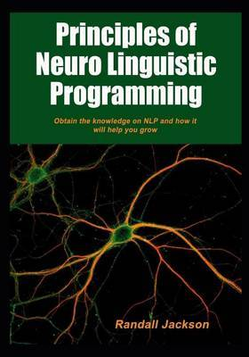 Principles of Neuro Linguistic Programming: Obtain the Knowledge on Nlp and How It Will Help You Grow.