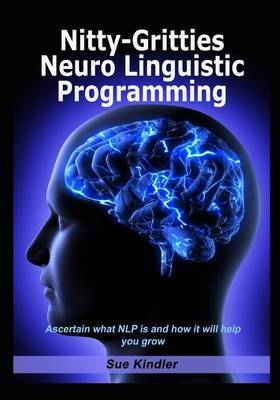 Nitty-Gritties Neuro Linguistic Programming: Ascertain What Nlp Is and How It Will Help You Grow.