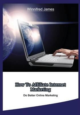 How to Affiliate Internet Marketing: Do Better Online Marketing