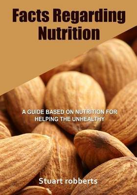 Facts Regarding Nutrition: A Guide Based on Nutrition for Helping the Unhealthy