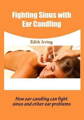 Fighting Sinus with Ear Candling: How Ear Candling Can Fight Sinus and Other Ear Problems