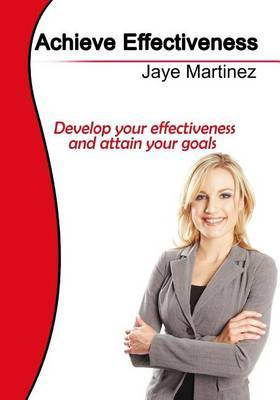Achieve Effectiveness: Develop Your Effectiveness and Attain Your Goals