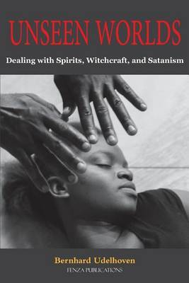 Unseen Worlds: Dealing with Spirits, Witchcraft, and Satanism