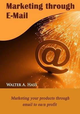 Marketing Through E-mail: Marketing Your Products Through Email to Earn Profit