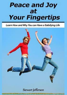 Peace and Joy at Your Fingertips: Learn How and Why You Can Have a Satisfying Life