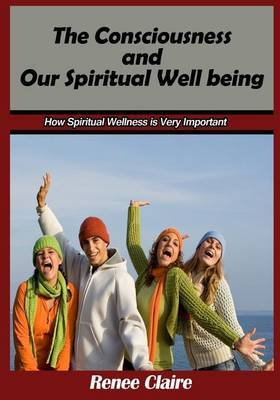 The Consciousness and Our Spiritual Well Being: How Spiritual Wellness Is Very Important