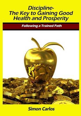 Discipline- The Key to Gaining Good Health and Prosperity: Following a Trained Path