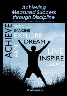 Achieving Measured Success Through Discipline: Practices to Help You Achieve Spiritual Happiness