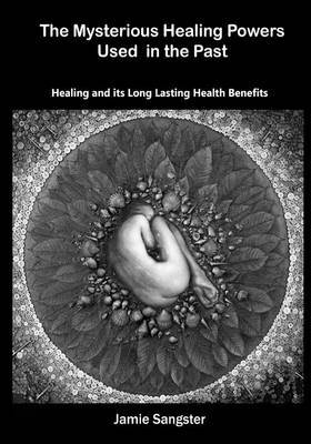 The Mysterious Healing Powers Used in the Past: Healing and Its Long Lasting Health Benefits