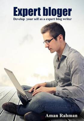Expert Bloger: Develop Your Self as a Expert Blog Writer