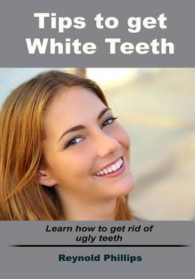 Tips to Get White Teeth: Learn How to Get Rid of Ugly Teeth