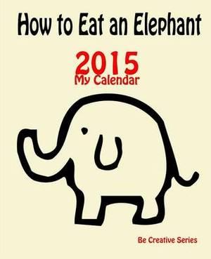My Calendar: 2015 How to Eat an Elephant (Cream): How-To Guide for Goal Setting Plus a Calendar & Journal