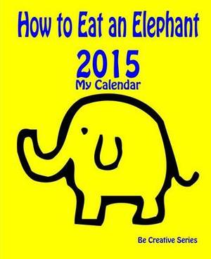 My Calendar: 2015 - How to Eat an Elephant (Yellow): How-To Guide for Goal Setting Plus a Calendar & Journal